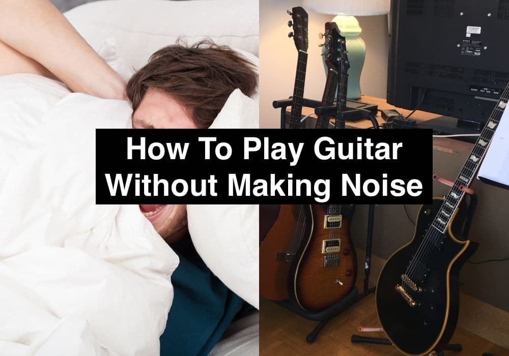 How To Play Guitar Without Making Noise