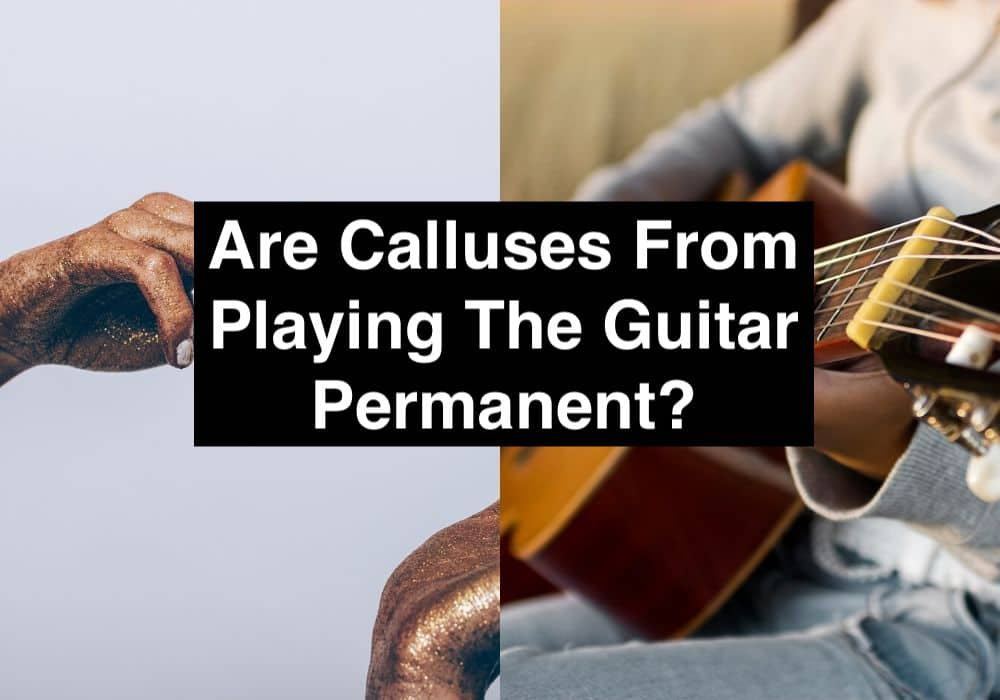 Are Calluses From Playing The Guitar Permanent? (Edited)