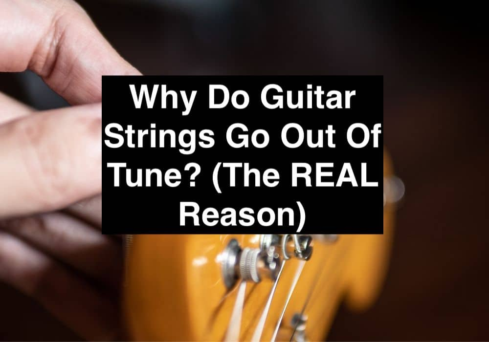 Why Do Guitar Strings Go Out Of Tune? (The REAL Reason)